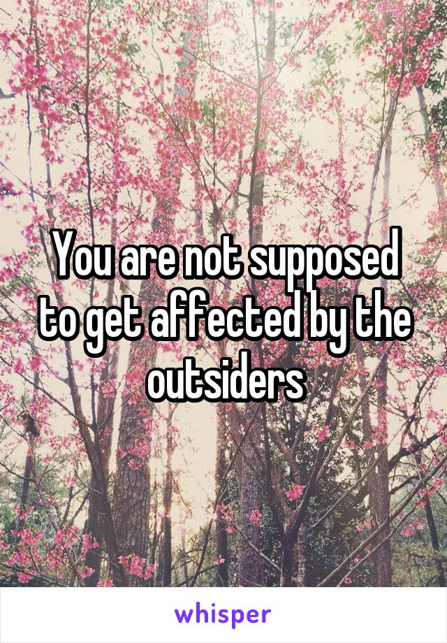 You are not supposed to get affected by the outsiders
