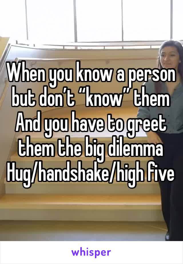 """When you know a person but don't """"know"""" them  And you have to greet them the big dilemma  Hug/handshake/high five"""
