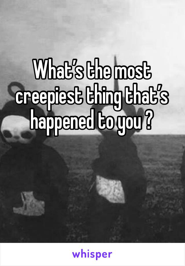 What's the most creepiest thing that's happened to you ?