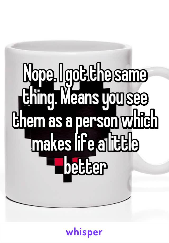 Nope. I got the same thing. Means you see them as a person which makes life a little better
