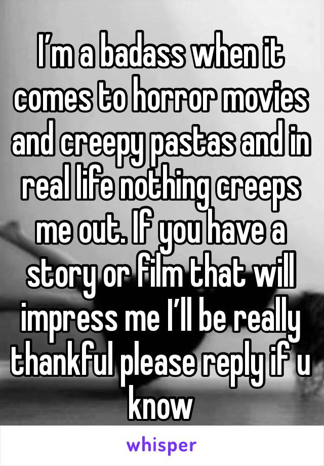 I'm a badass when it comes to horror movies and creepy pastas and in real life nothing creeps me out. If you have a story or film that will impress me I'll be really thankful please reply if u know