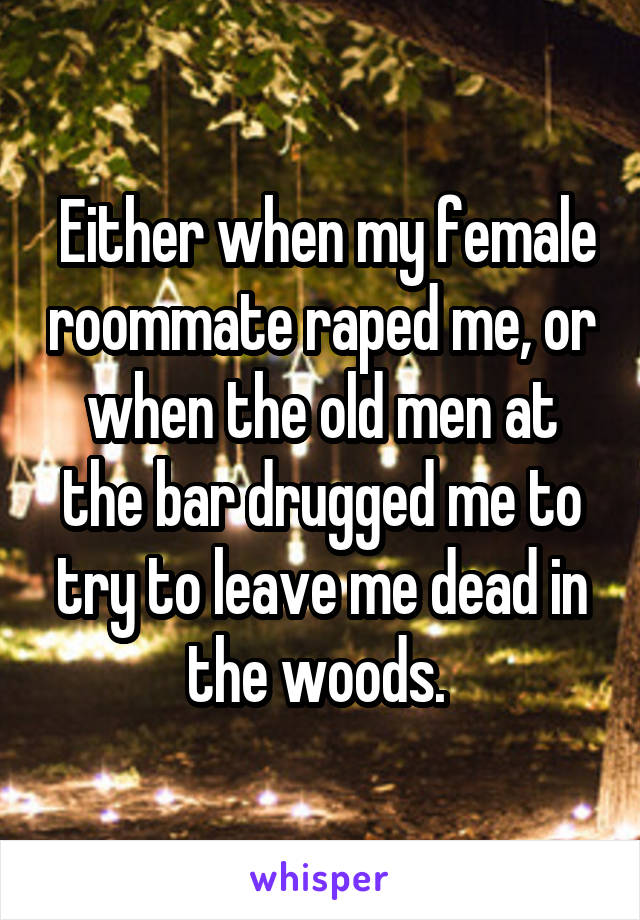 Either when my female roommate raped me, or when the old men at the bar drugged me to try to leave me dead in the woods.