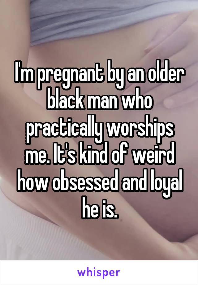 I'm pregnant by an older black man who practically worships me. It's kind of weird how obsessed and loyal he is.