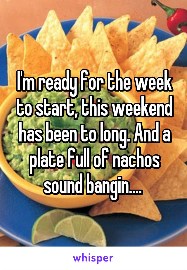 I'm ready for the week to start, this weekend has been to long. And a plate full of nachos sound bangin....