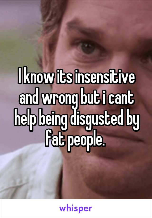 I know its insensitive and wrong but i cant help being disgusted by fat people.