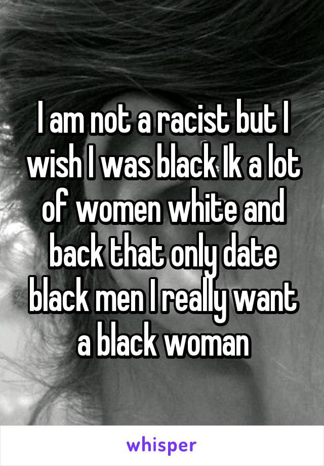 I am not a racist but I wish I was black Ik a lot of women white and back that only date black men I really want a black woman