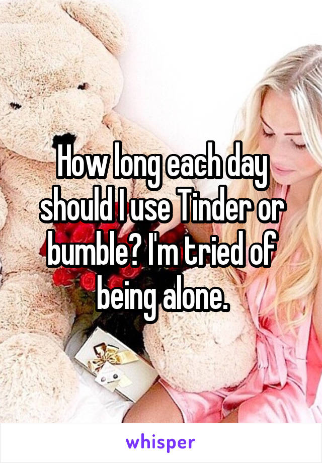 How long each day should I use Tinder or bumble? I'm tried of being alone.