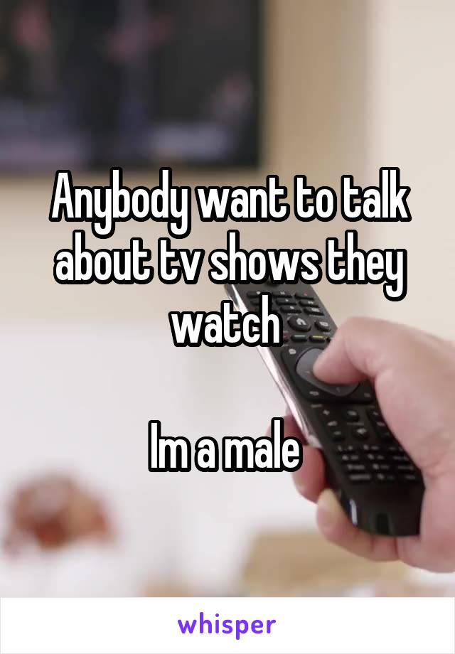 Anybody want to talk about tv shows they watch   Im a male