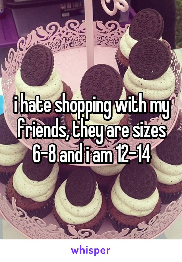 i hate shopping with my friends, they are sizes 6-8 and i am 12-14