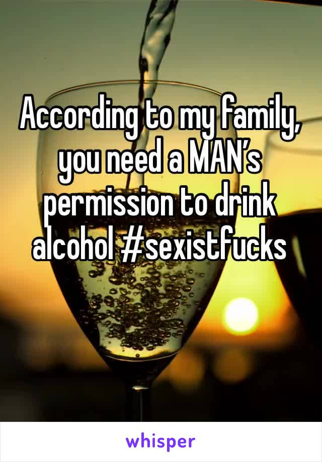 According to my family, you need a MAN's permission to drink alcohol #sexistfucks