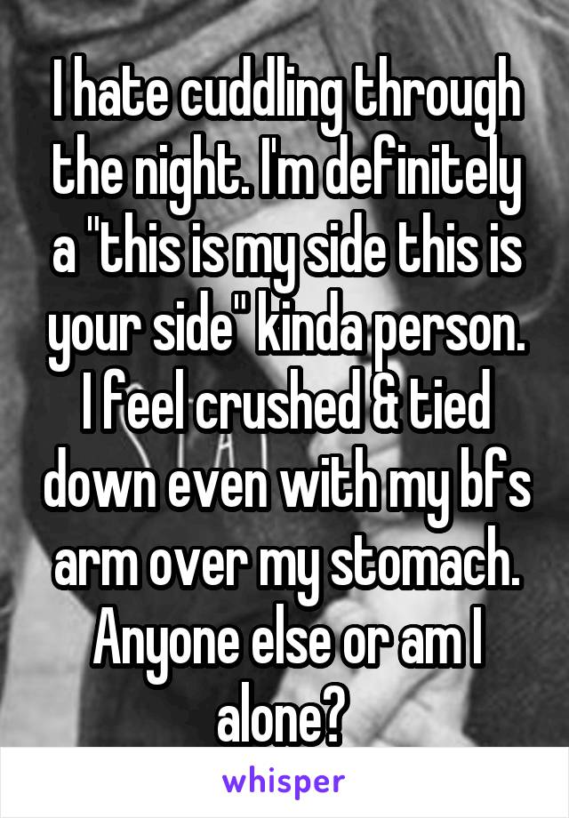 """I hate cuddling through the night. I'm definitely a """"this is my side this is your side"""" kinda person. I feel crushed & tied down even with my bfs arm over my stomach. Anyone else or am I alone?"""