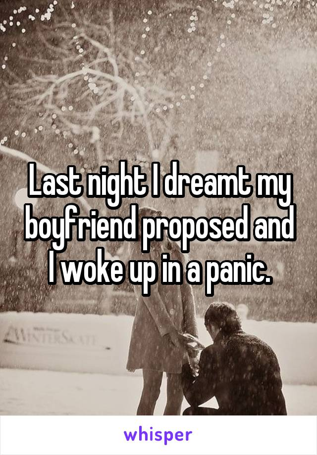 Last night I dreamt my boyfriend proposed and I woke up in a panic.