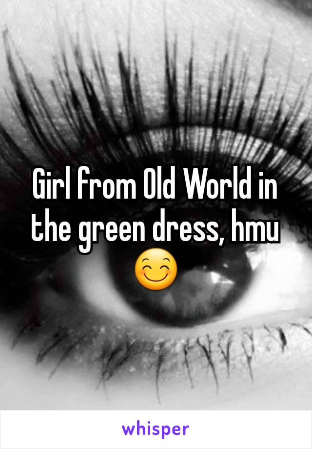 Girl from Old World in the green dress, hmu 😊