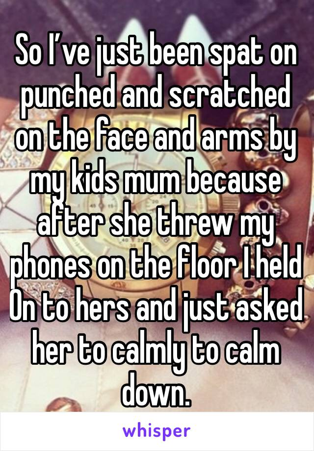 So I've just been spat on punched and scratched on the face and arms by my kids mum because after she threw my phones on the floor I held On to hers and just asked her to calmly to calm down.