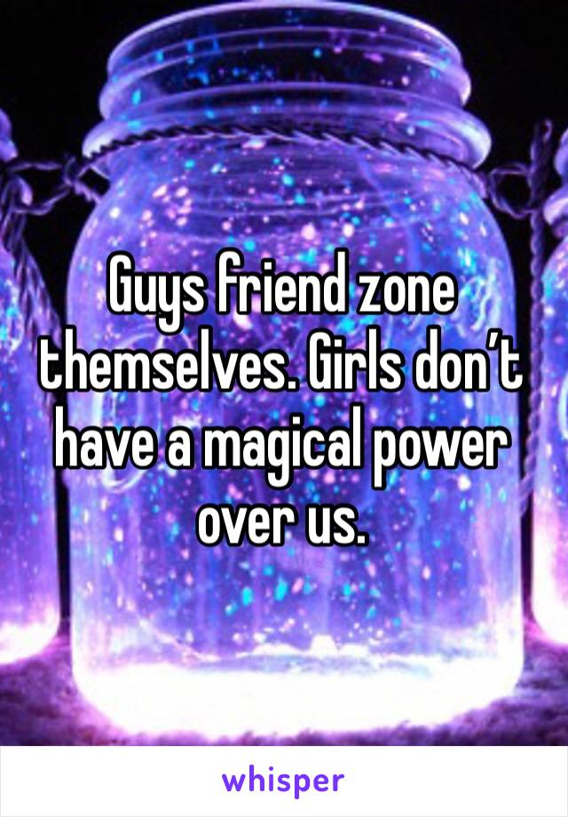 Guys friend zone themselves. Girls don't have a magical power over us.
