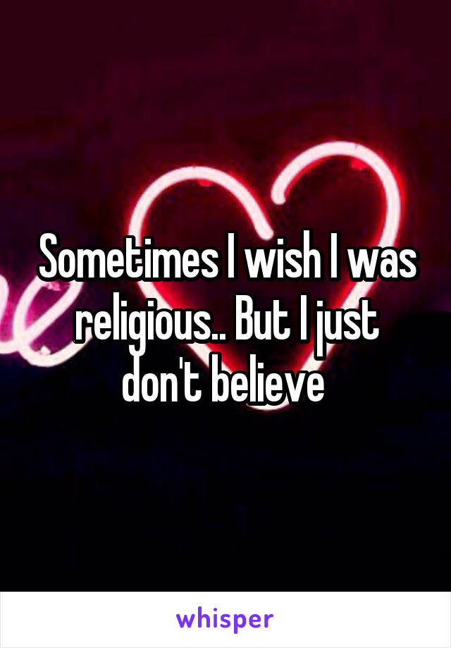 Sometimes I wish I was religious.. But I just don't believe