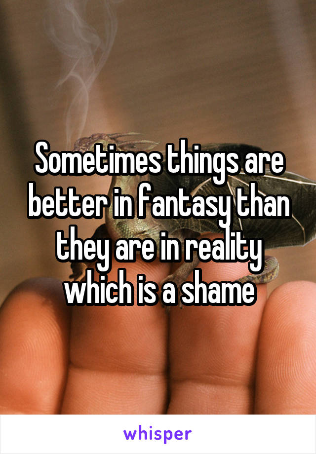 Sometimes things are better in fantasy than they are in reality which is a shame
