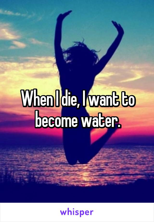 When I die, I want to become water.