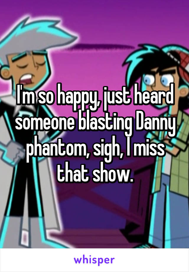 I'm so happy, just heard someone blasting Danny phantom, sigh, I miss that show.