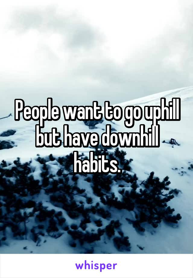 People want to go uphill but have downhill habits.
