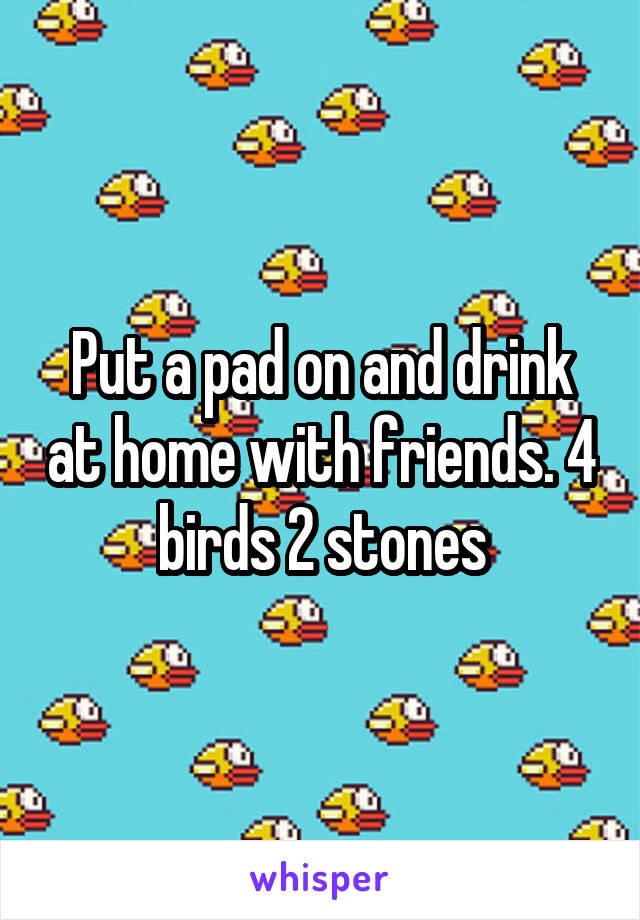 Put a pad on and drink at home with friends. 4 birds 2 stones