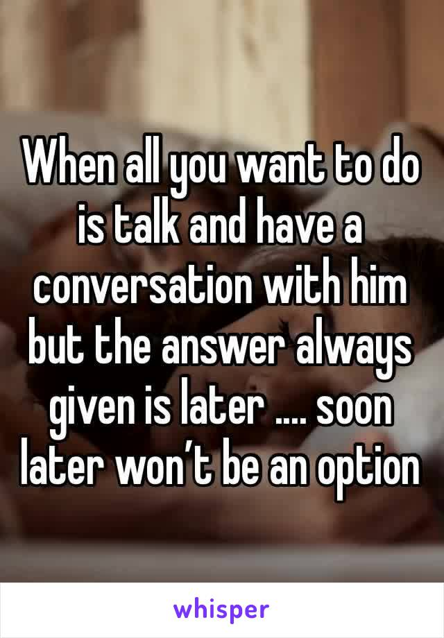 When all you want to do is talk and have a conversation with him but the answer always given is later .... soon later won't be an option