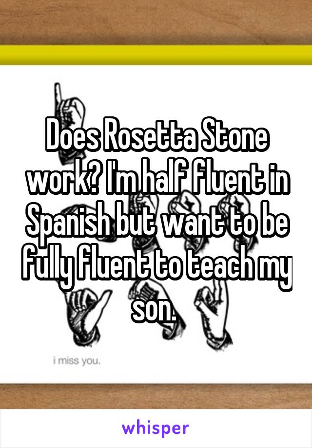 Does Rosetta Stone work? I'm half fluent in Spanish but want to be fully fluent to teach my son.