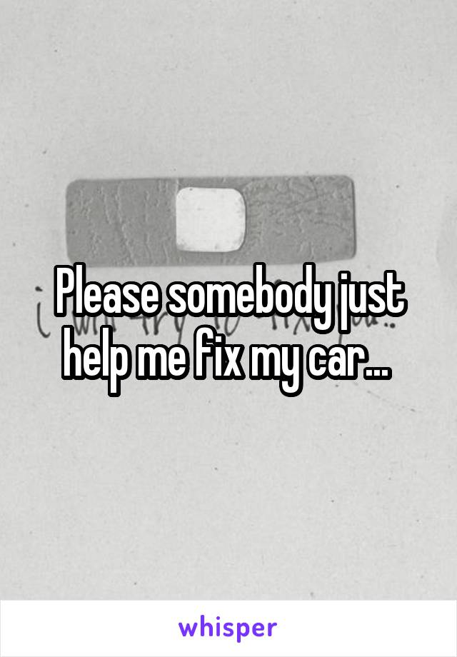 Please somebody just help me fix my car...