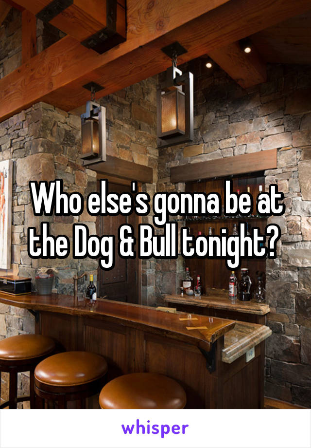 Who else's gonna be at the Dog & Bull tonight?