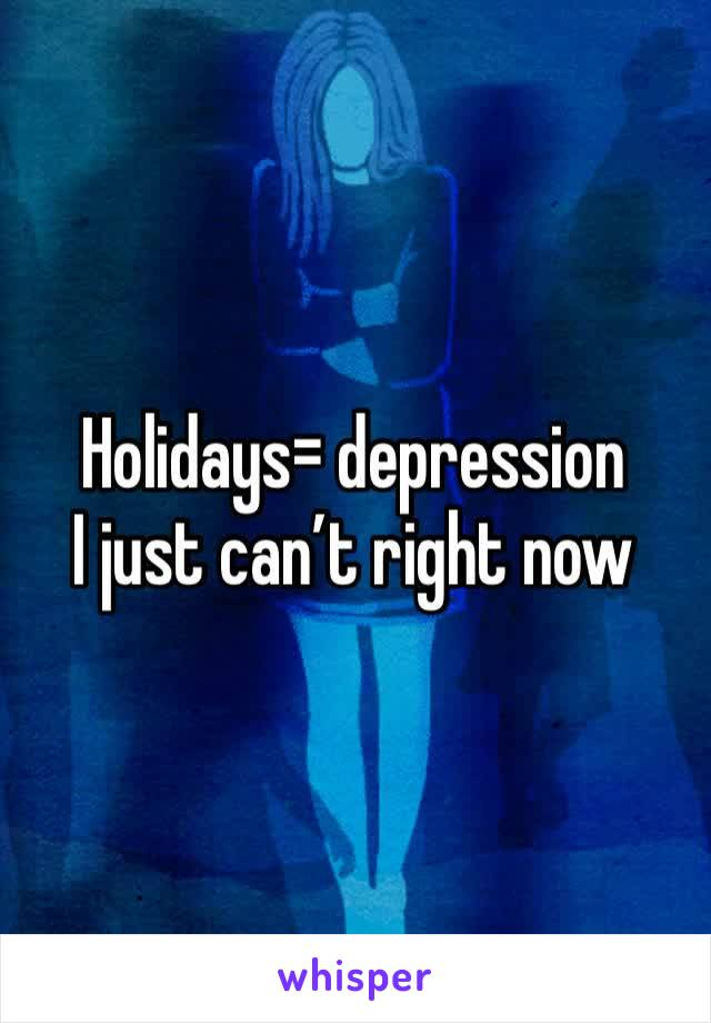 Holidays= depression I just can't right now