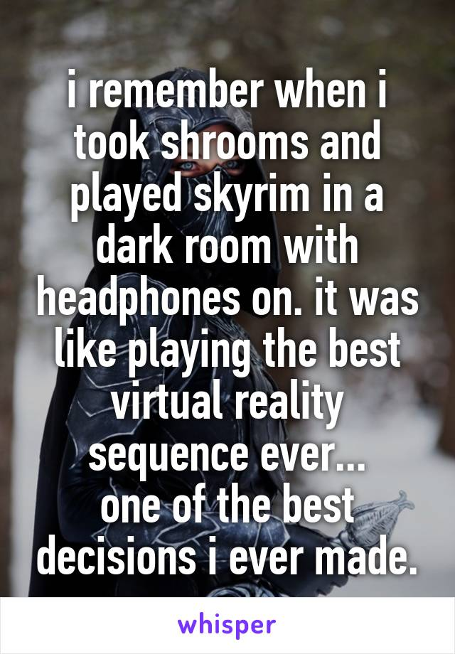 i remember when i took shrooms and played skyrim in a dark room with headphones on. it was like playing the best virtual reality sequence ever... one of the best decisions i ever made.