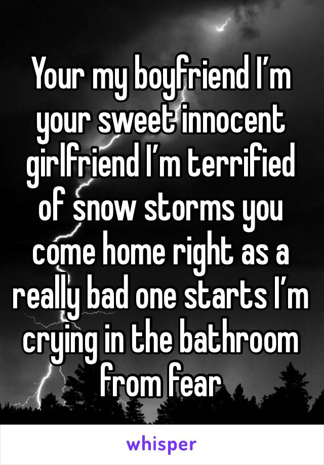Your my boyfriend I'm your sweet innocent girlfriend I'm terrified of snow storms you come home right as a really bad one starts I'm crying in the bathroom from fear