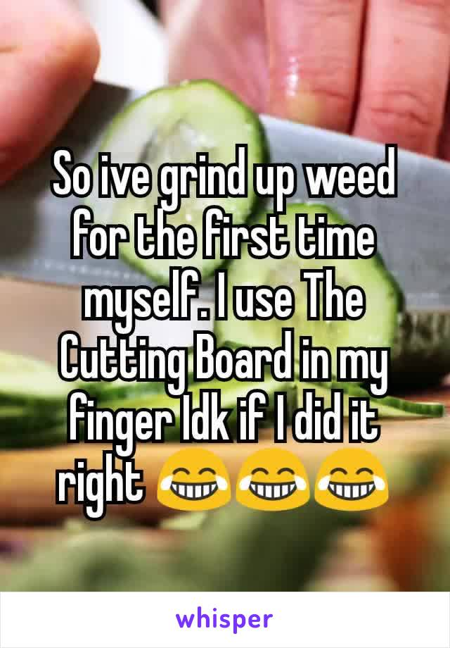 So ive grind up weed for the first time myself. I use The Cutting Board in my finger Idk if I did it right 😂😂😂