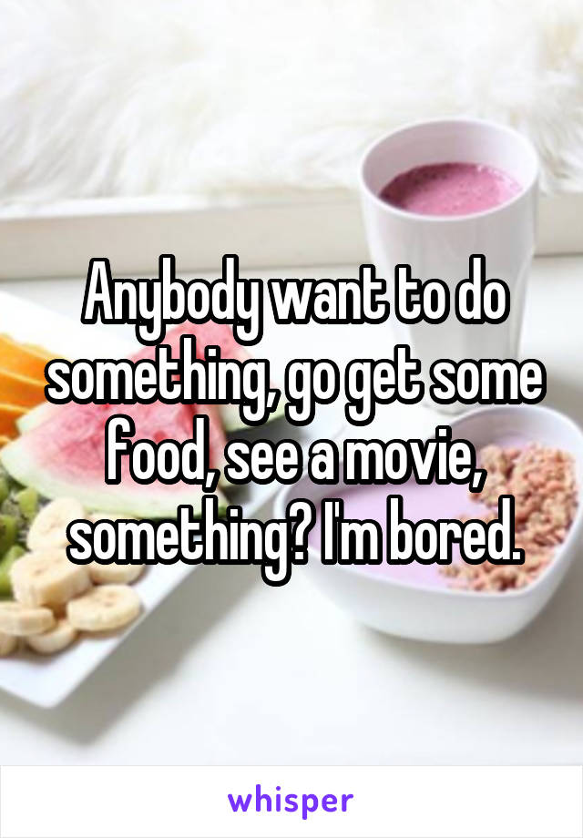 Anybody want to do something, go get some food, see a movie, something? I'm bored.