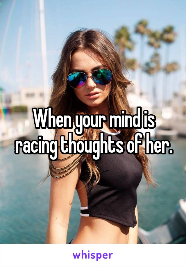 When your mind is racing thoughts of her.