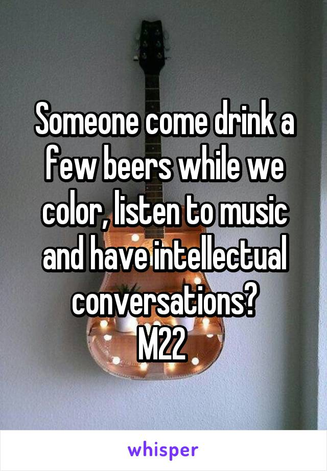 Someone come drink a few beers while we color, listen to music and have intellectual conversations? M22