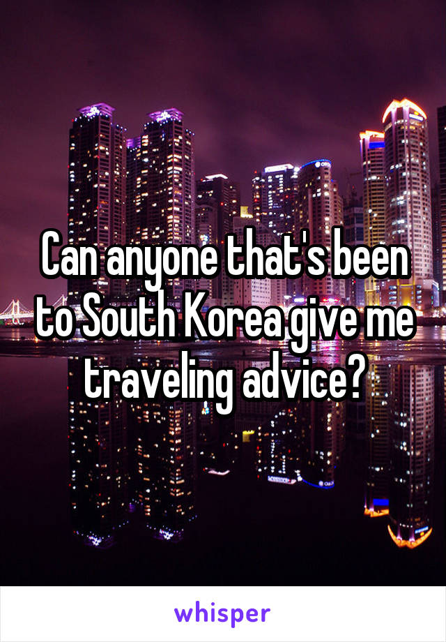 Can anyone that's been to South Korea give me traveling advice?