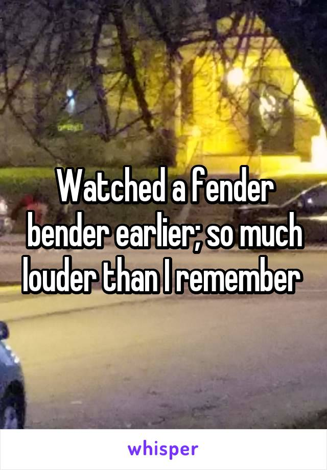 Watched a fender bender earlier; so much louder than I remember