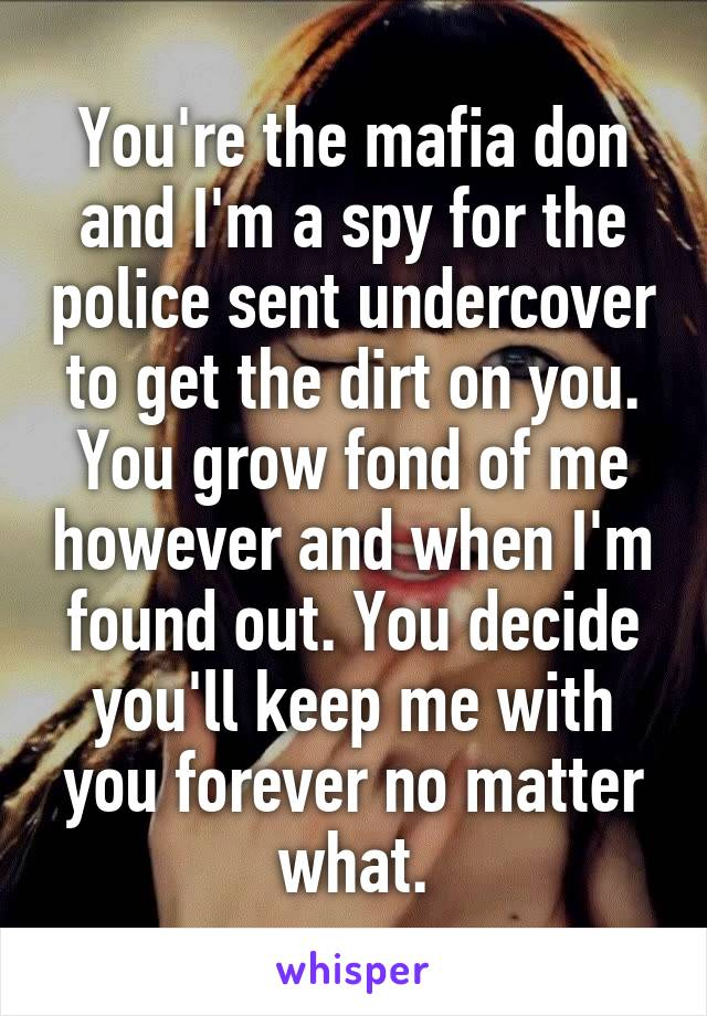 You're the mafia don and I'm a spy for the police sent undercover to get the dirt on you. You grow fond of me however and when I'm found out. You decide you'll keep me with you forever no matter what.