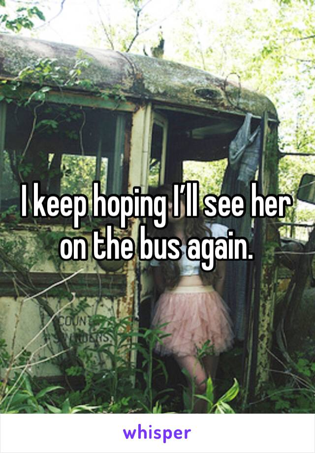I keep hoping I'll see her on the bus again.