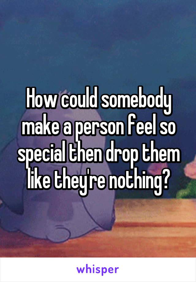 How could somebody make a person feel so special then drop them like they're nothing?