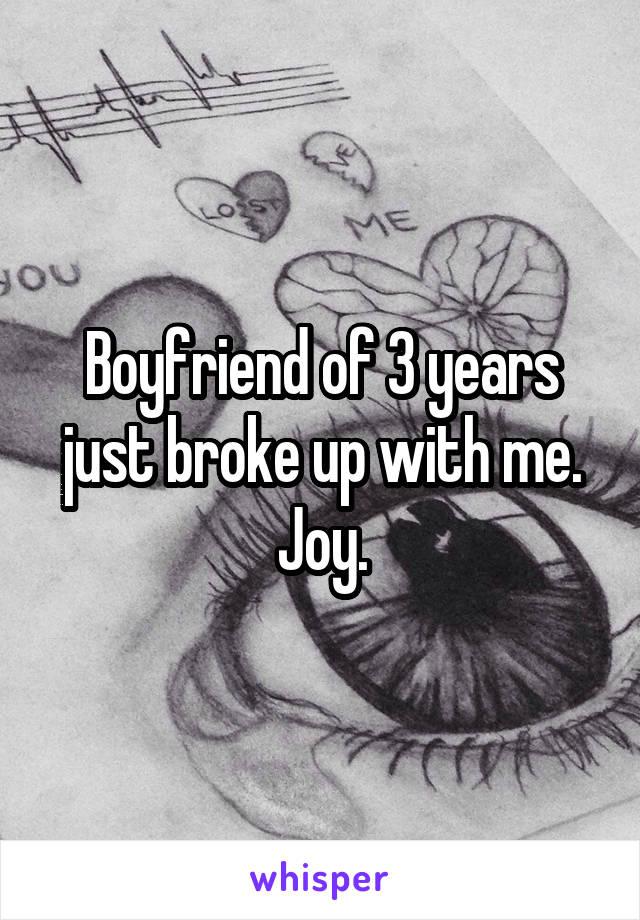 Boyfriend of 3 years just broke up with me. Joy.