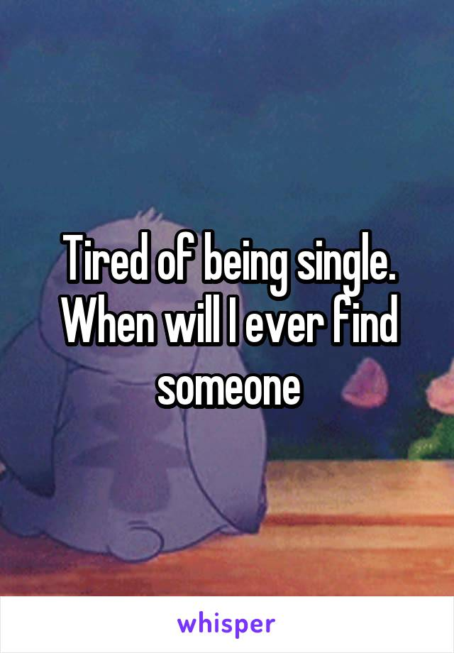 Tired of being single. When will I ever find someone