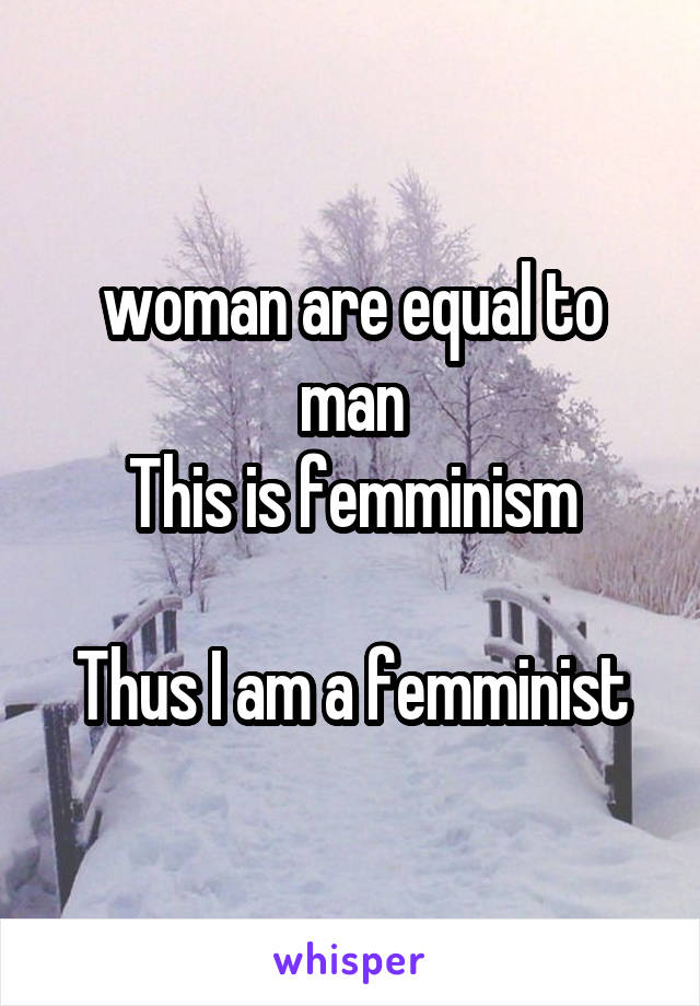 woman are equal to man This is femminism  Thus I am a femminist