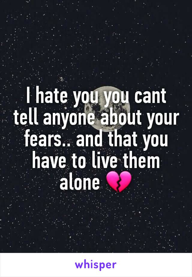I hate you you cant tell anyone about your fears.. and that you have to live them alone 💔