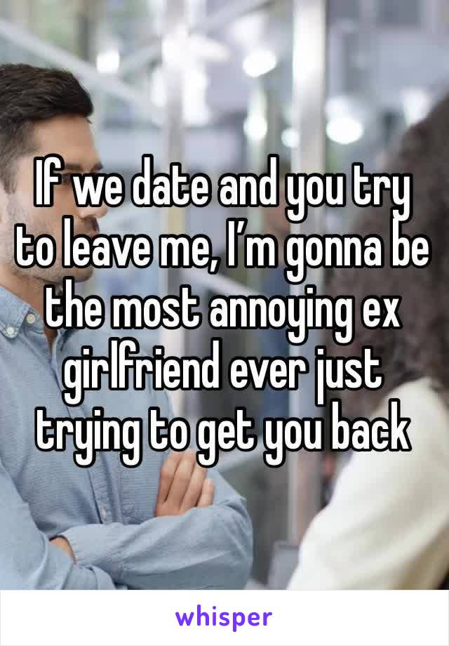 If we date and you try to leave me, I'm gonna be the most annoying ex girlfriend ever just trying to get you back