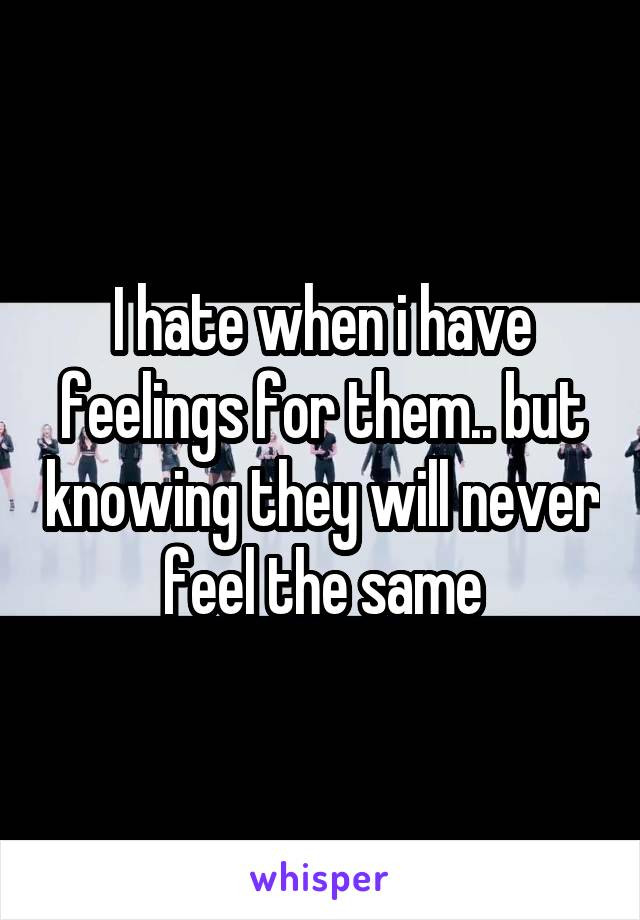I hate when i have feelings for them.. but knowing they will never feel the same