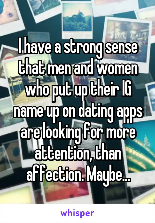 I have a strong sense that men and women who put up their IG name up on dating apps are looking for more attention, than affection. Maybe...