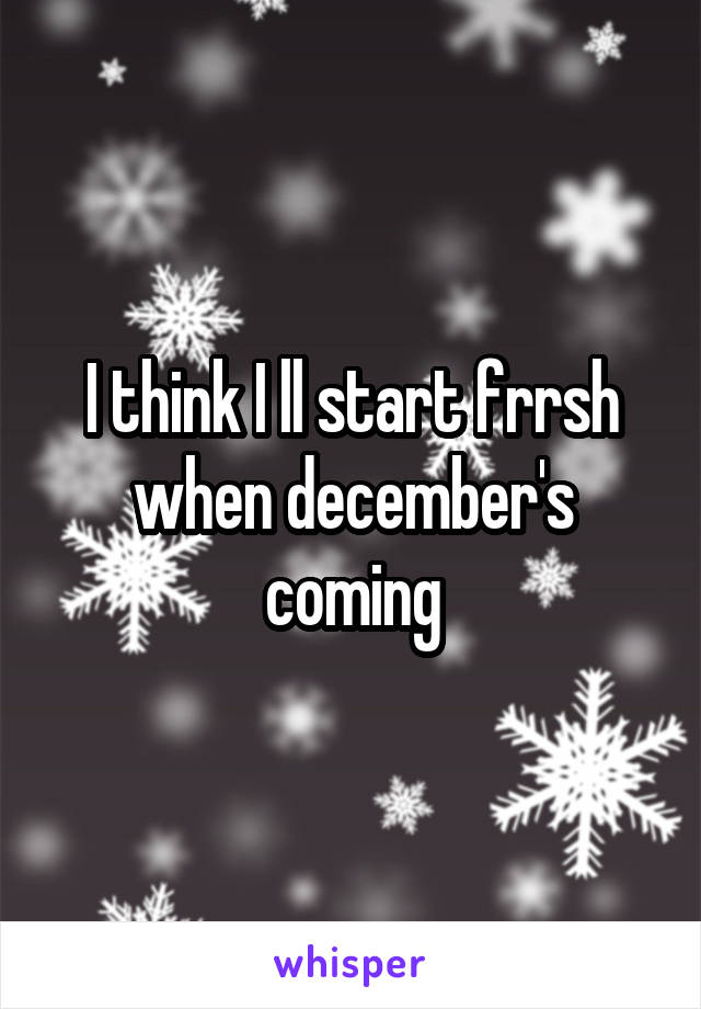 I think I ll start frrsh when december's coming