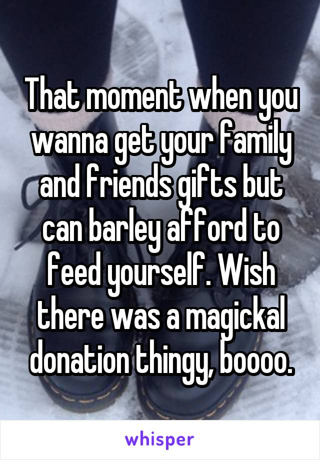 That moment when you wanna get your family and friends gifts but can barley afford to feed yourself. Wish there was a magickal donation thingy, boooo.